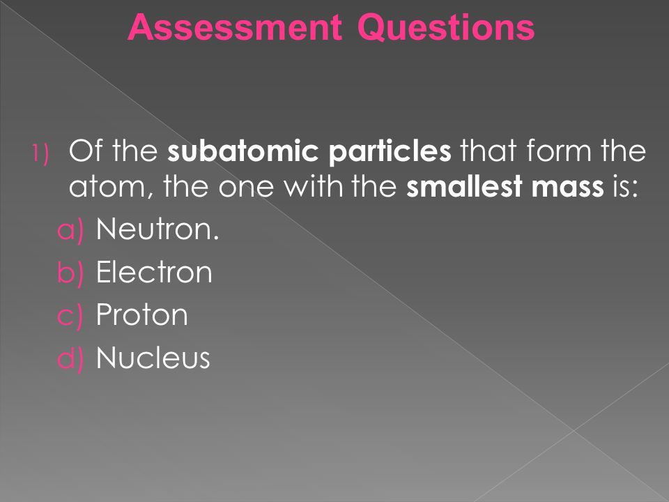 Assessment Questions Of the subatomic particles that form the atom, the one with the smallest mass is: