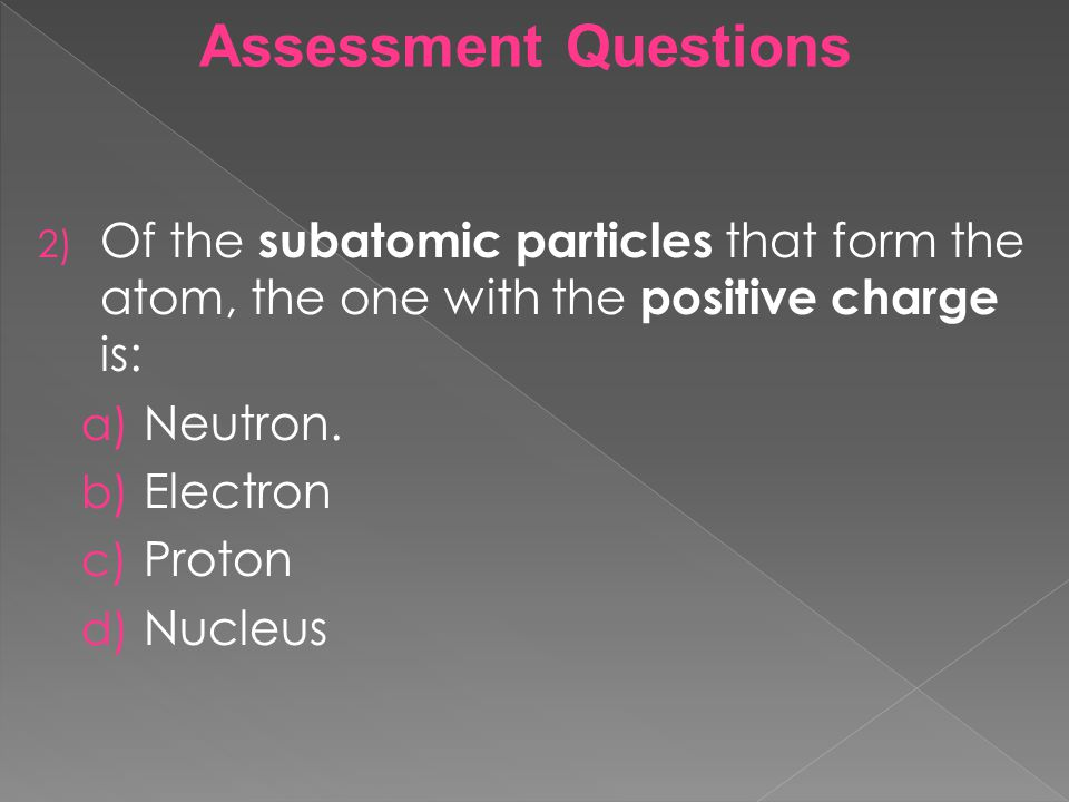 Assessment Questions Of the subatomic particles that form the atom, the one with the positive charge is: