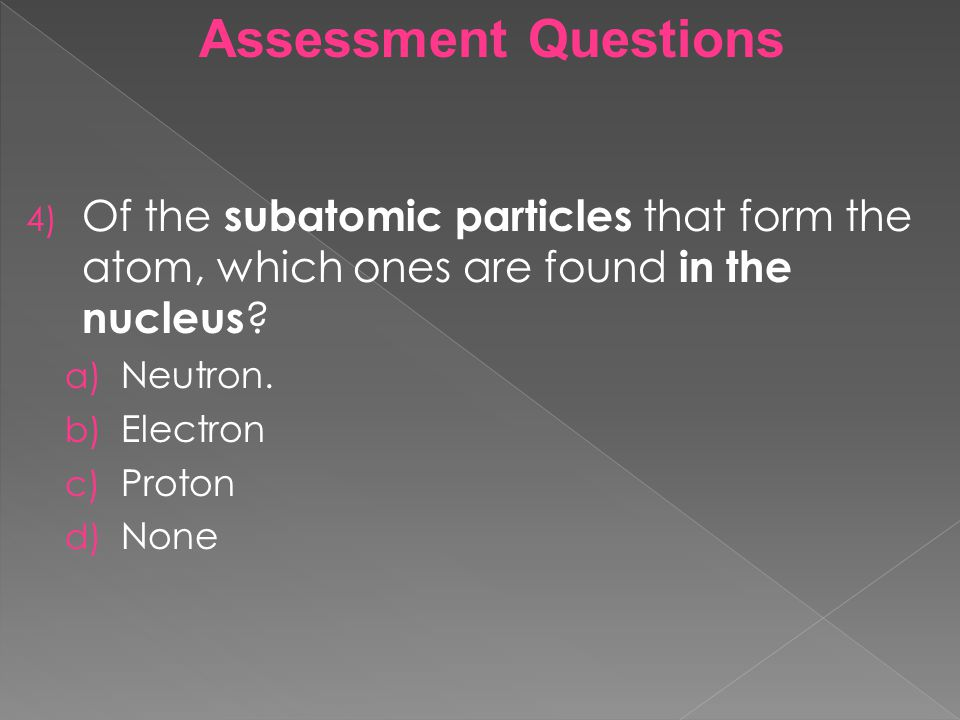 Assessment Questions Of the subatomic particles that form the atom, which ones are found in the nucleus