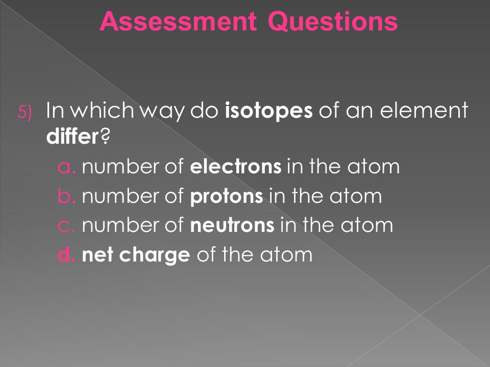 Assessment Questions In which way do isotopes of an element differ