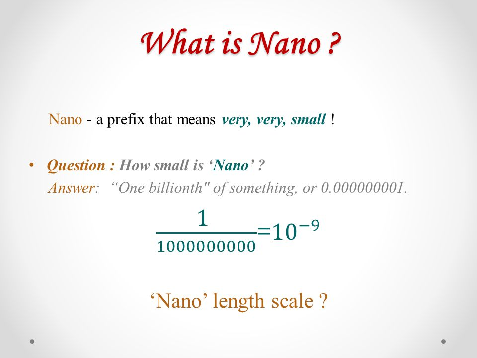 What is Nano 1 1000000000 = 10 −9 'Nano' length scale