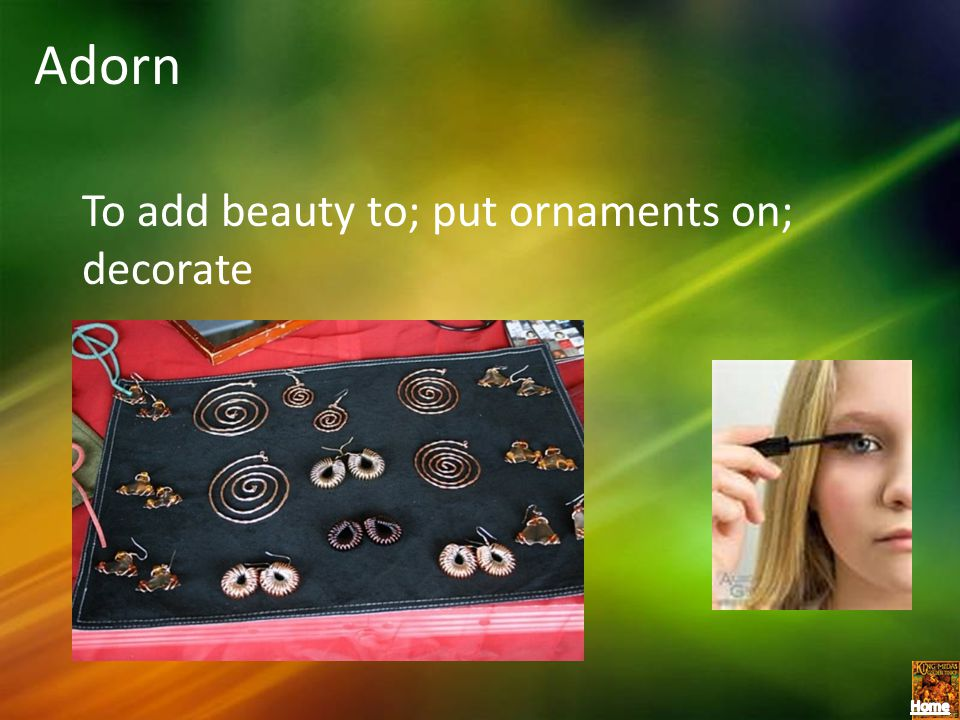 Adorn To add beauty to; put ornaments on; decorate