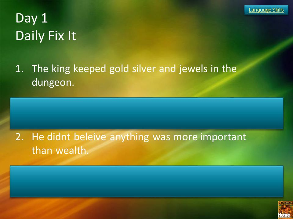 Language Skills Day 1. Daily Fix It. The king keeped gold silver and jewels in the dungeon. The king kept gold, silver, and jewels in the dungeon.