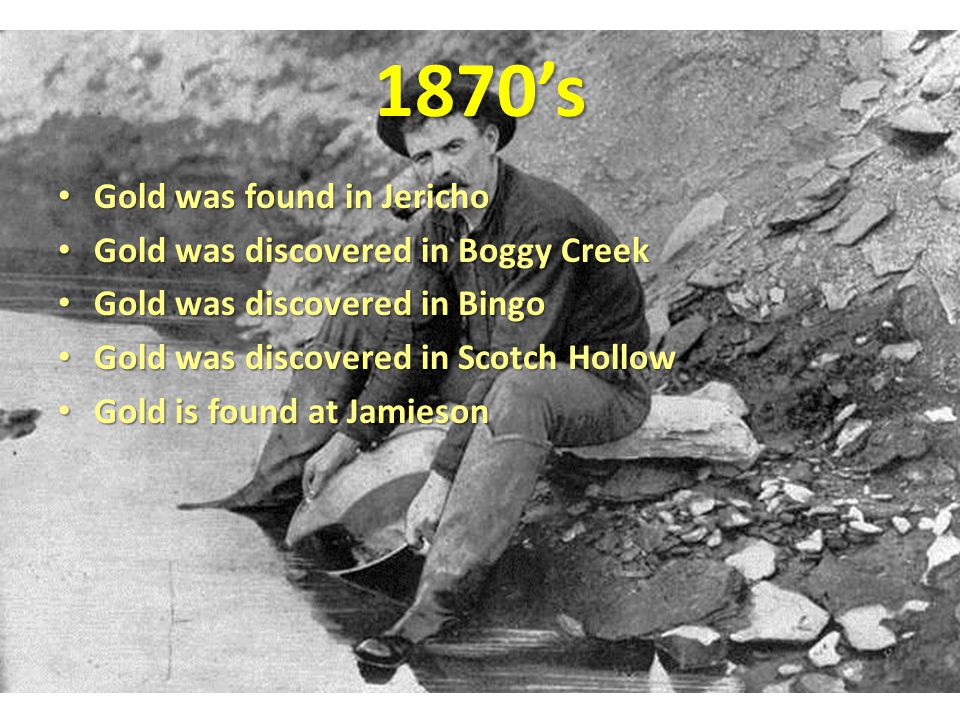 1870's Gold was found in Jericho Gold was discovered in Boggy Creek