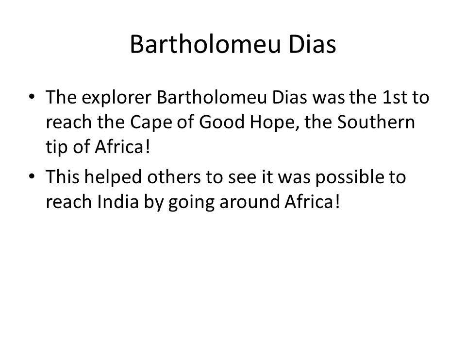 Bartholomeu Dias The explorer Bartholomeu Dias was the 1st to reach the Cape of Good Hope, the Southern tip of Africa!