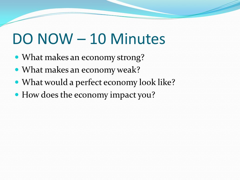 DO NOW – 10 Minutes What makes an economy strong