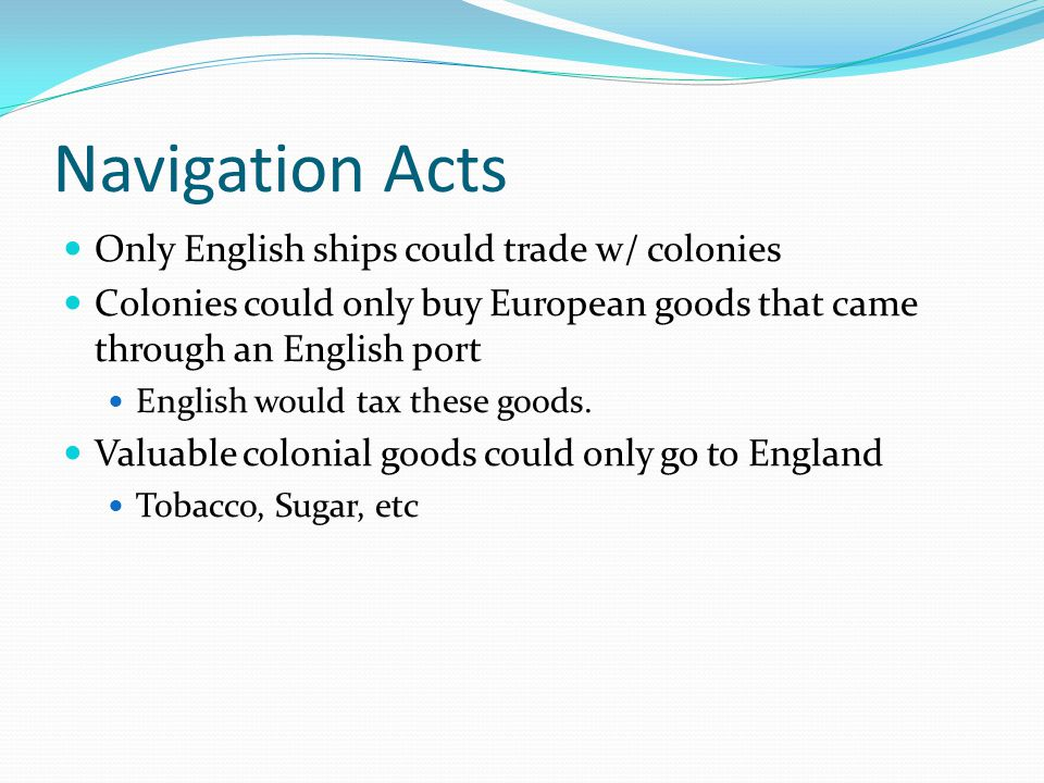 Navigation Acts Only English ships could trade w/ colonies