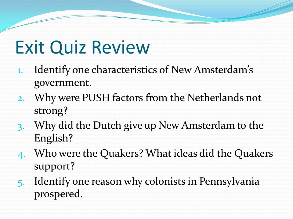 Exit Quiz Review Identify one characteristics of New Amsterdam's government. Why were PUSH factors from the Netherlands not strong