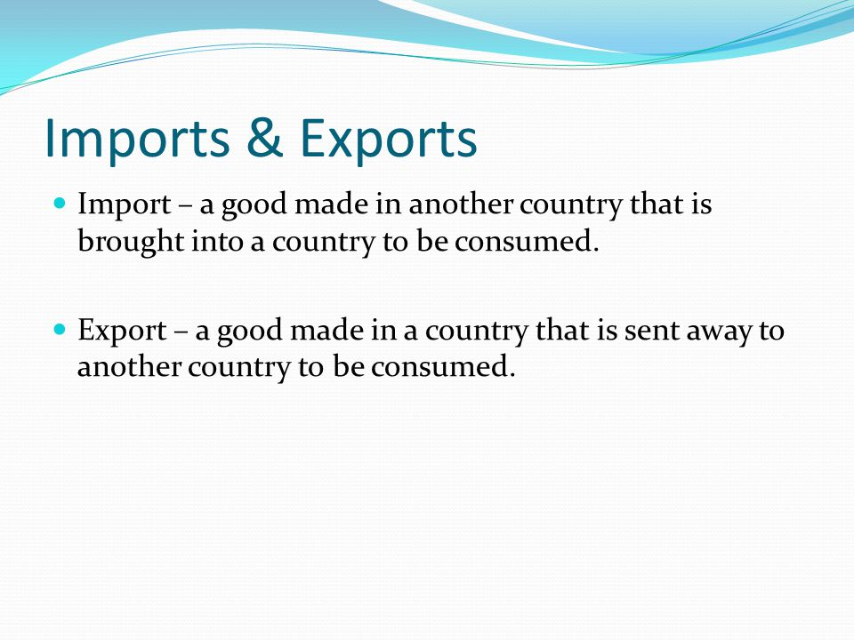 Imports & Exports Import – a good made in another country that is brought into a country to be consumed.