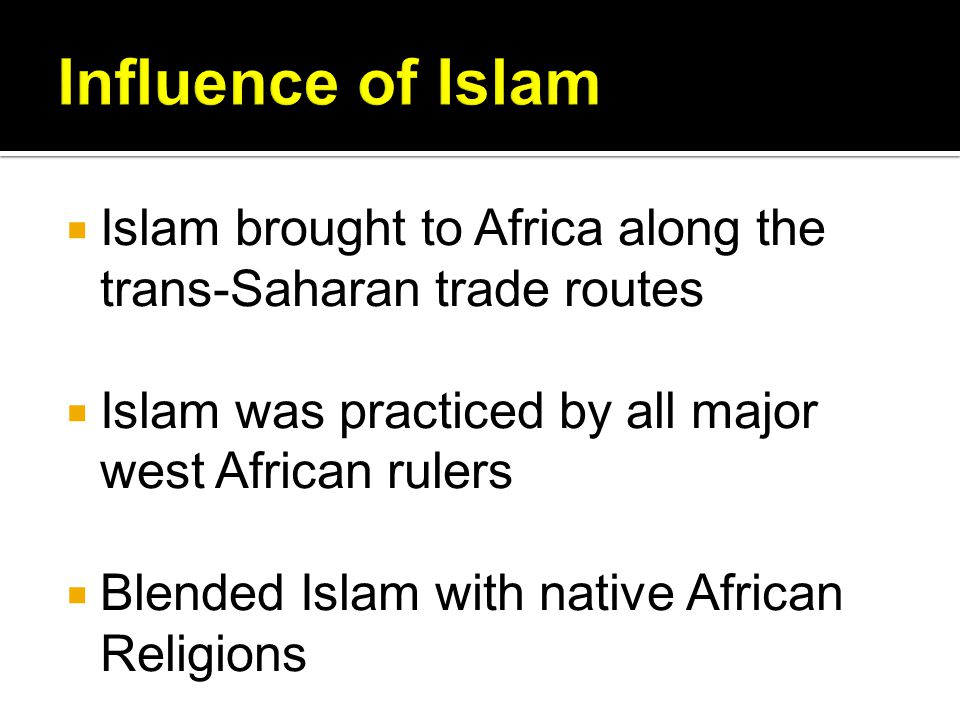 Influence of Islam Islam brought to Africa along the trans-Saharan trade routes. Islam was practiced by all major west African rulers.