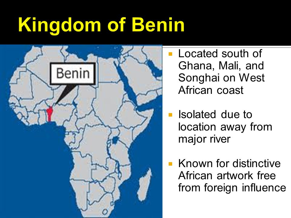 Kingdom of Benin Located south of Ghana, Mali, and Songhai on West African coast. Isolated due to location away from major river.