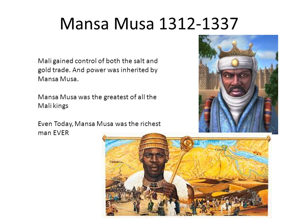 Mansa Musa 1312-1337 Mali gained control of both the salt and gold trade. And power was inherited by Mansa Musa.