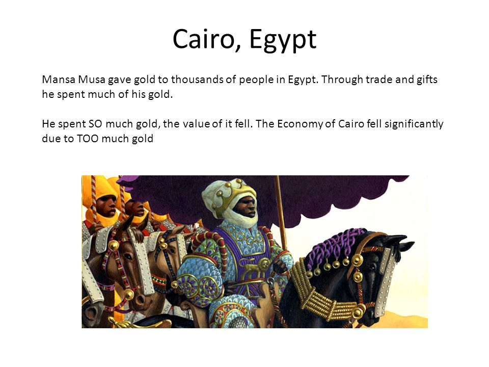 Cairo, Egypt Mansa Musa gave gold to thousands of people in Egypt. Through trade and gifts he spent much of his gold.