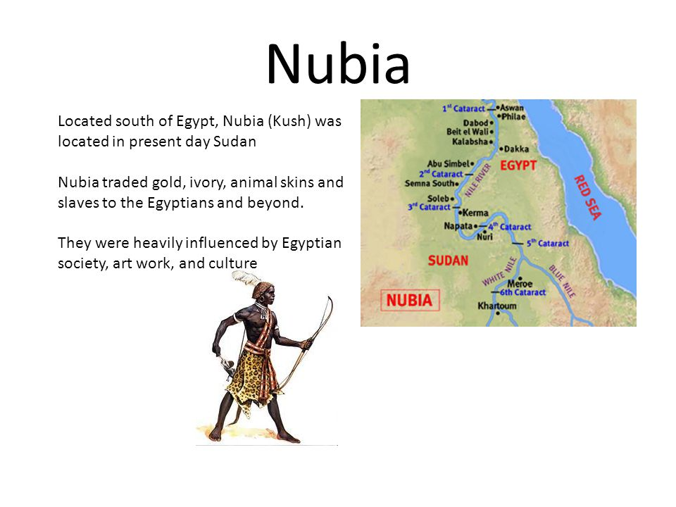Nubia Located south of Egypt, Nubia (Kush) was located in present day Sudan.
