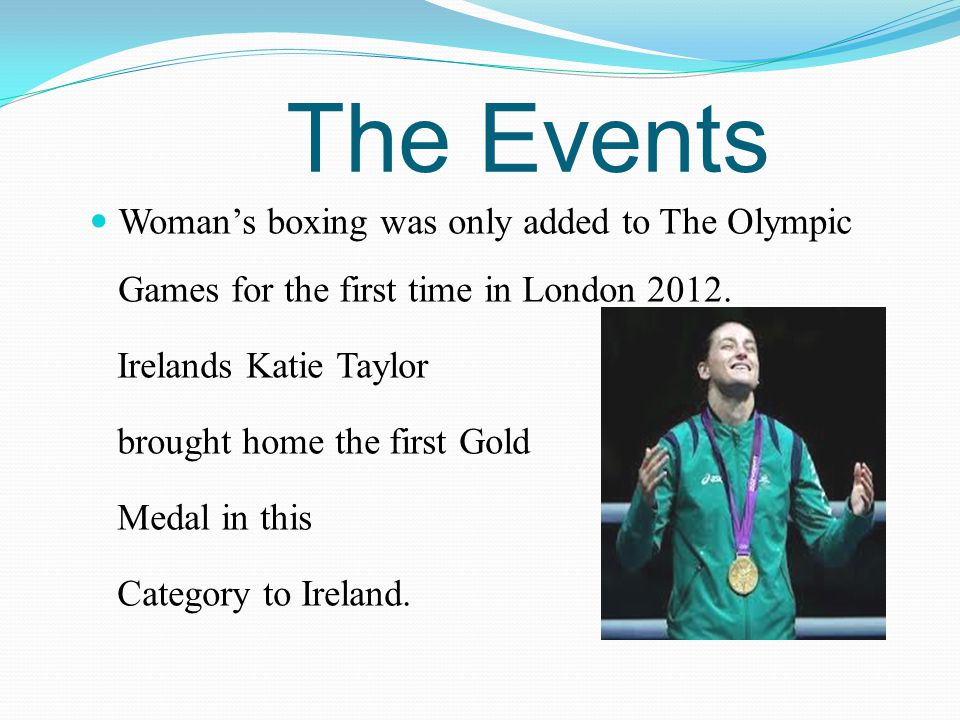 The Events Woman's boxing was only added to The Olympic Games for the first time in London 2012. Irelands Katie Taylor.