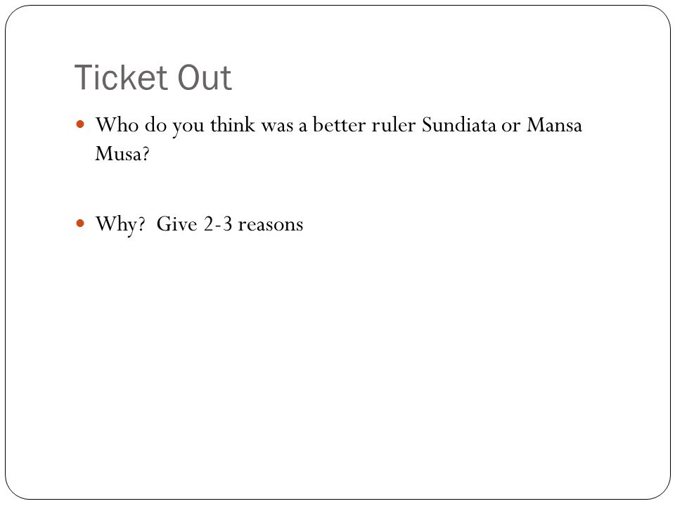 Ticket Out Who do you think was a better ruler Sundiata or Mansa Musa