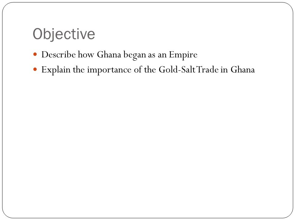 Objective Describe how Ghana began as an Empire
