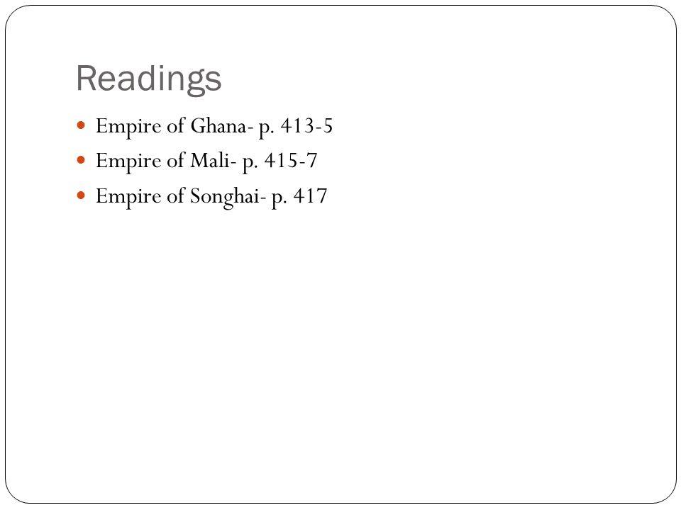 Readings Empire of Ghana- p. 413-5 Empire of Mali- p. 415-7
