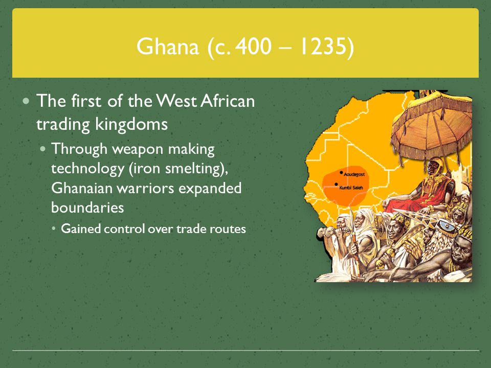 Ghana (c. 400 – 1235) The first of the West African trading kingdoms
