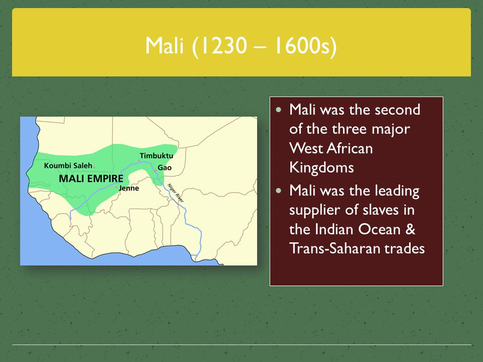 Mali (1230 – 1600s) Mali was the second of the three major West African Kingdoms.