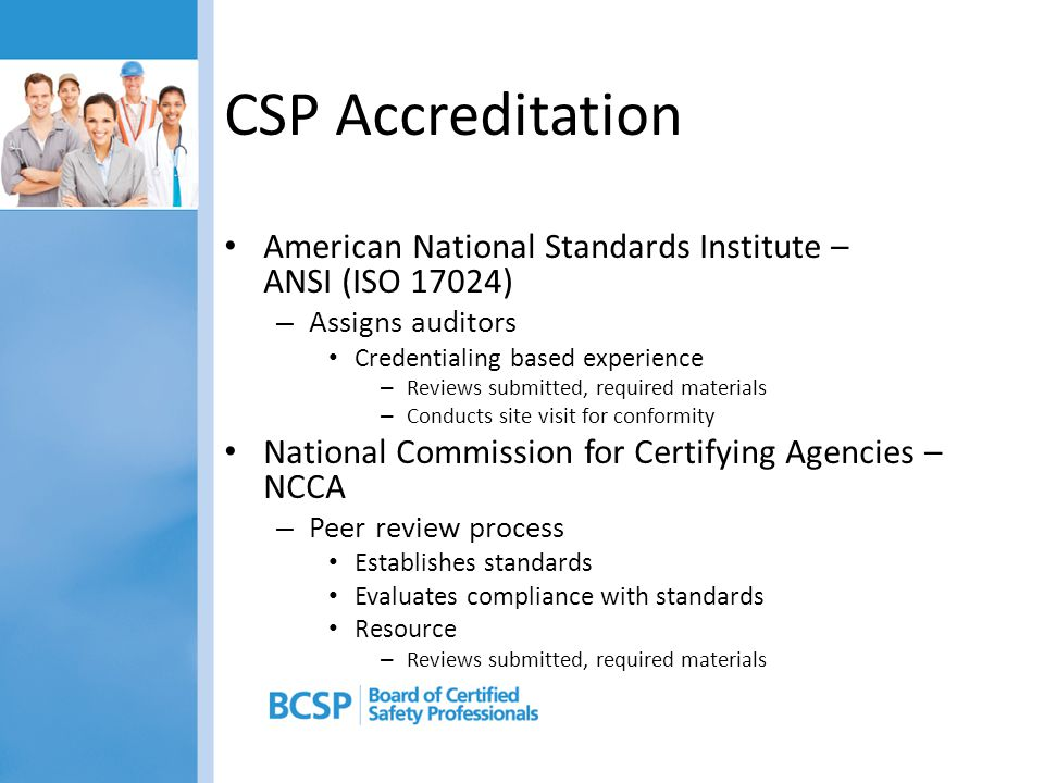 CSP Accreditation American National Standards Institute – ANSI (ISO 17024) Assigns auditors. Credentialing based experience.
