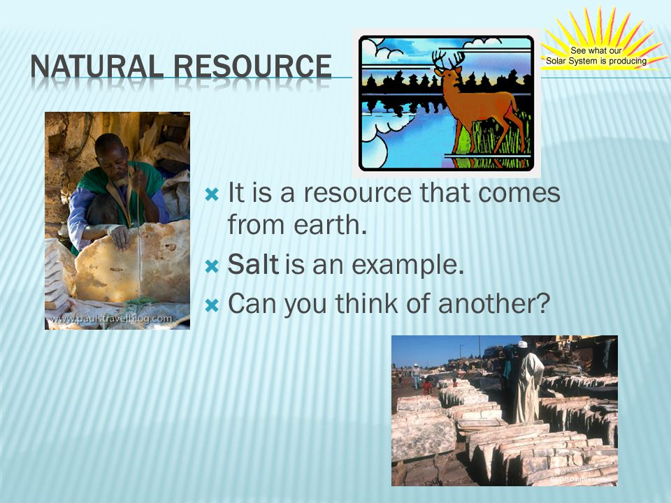 Natural Resource It is a resource that comes from earth.