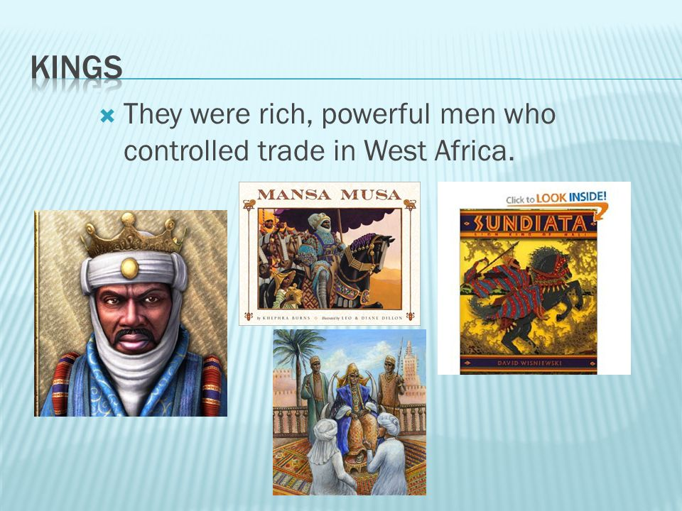 Kings They were rich, powerful men who controlled trade in West Africa.