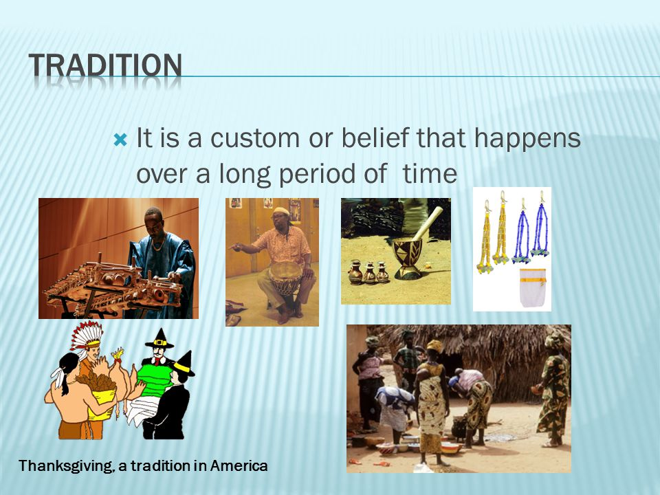 Tradition It is a custom or belief that happens over a long period of time.