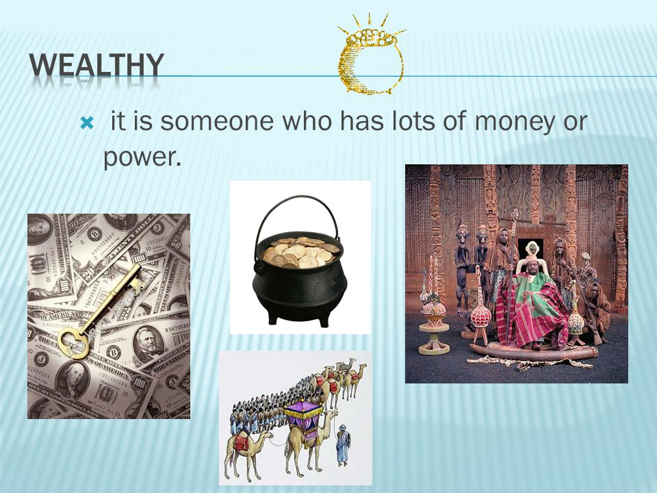 Wealthy it is someone who has lots of money or power.