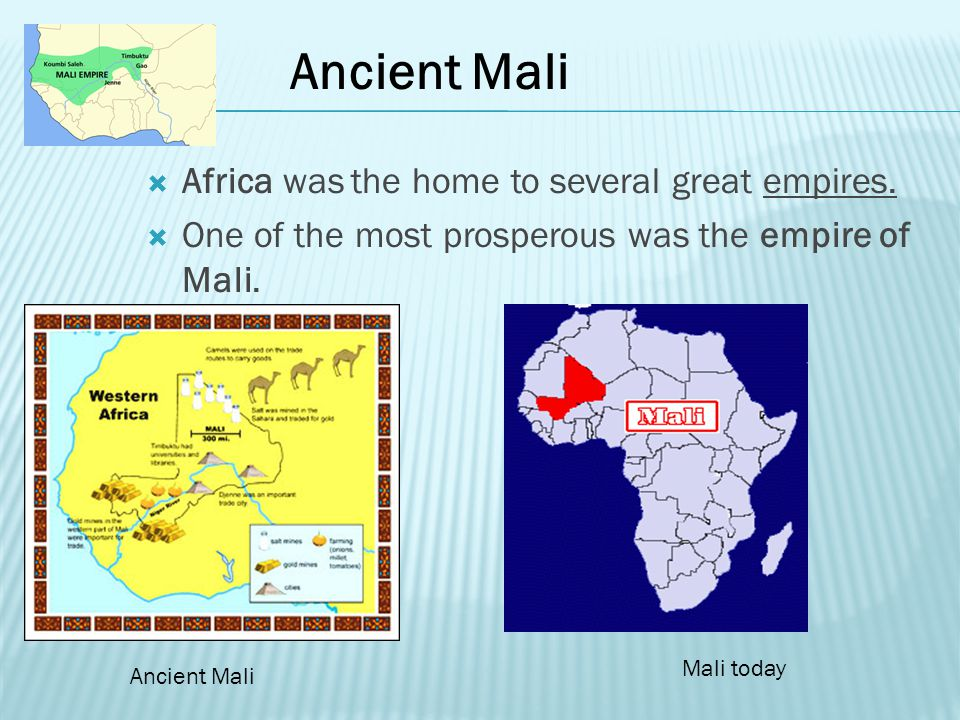 Ancient Mali Africa was the home to several great empires.