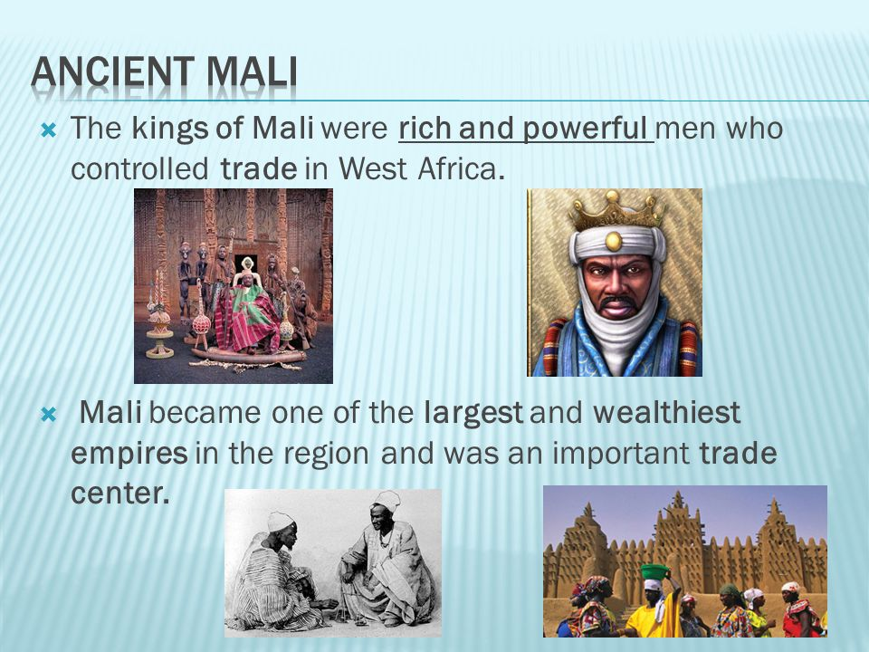 Ancient Mali The kings of Mali were rich and powerful men who controlled trade in West Africa.