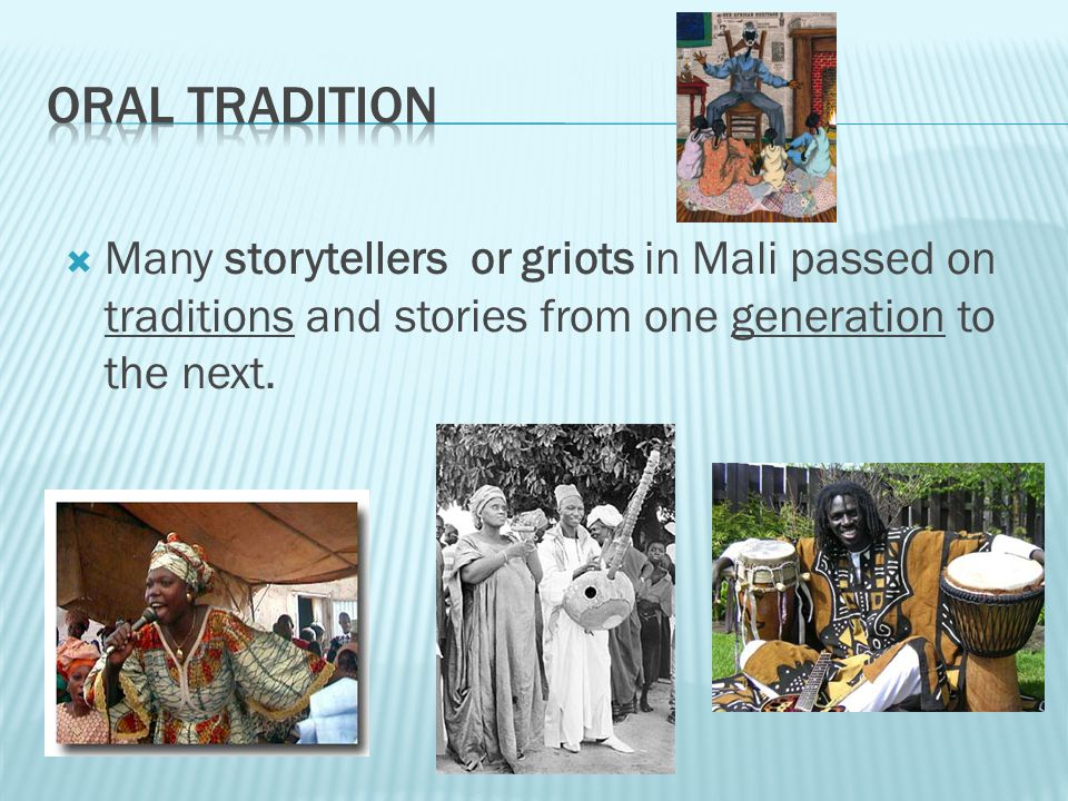 Oral tradition Many storytellers or griots in Mali passed on traditions and stories from one generation to the next.