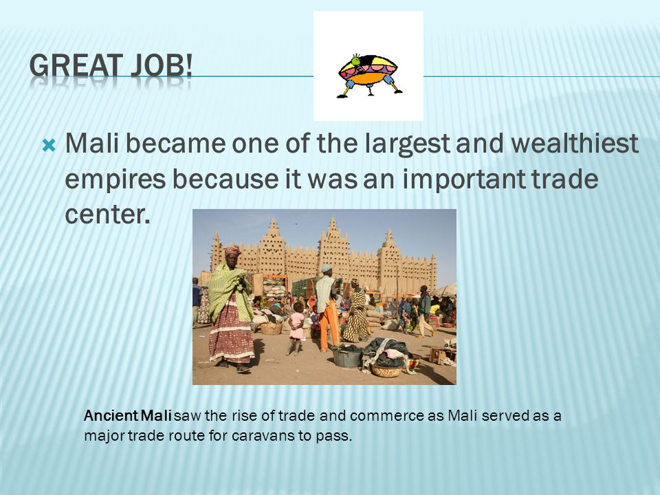 Great Job! Mali became one of the largest and wealthiest empires because it was an important trade center.