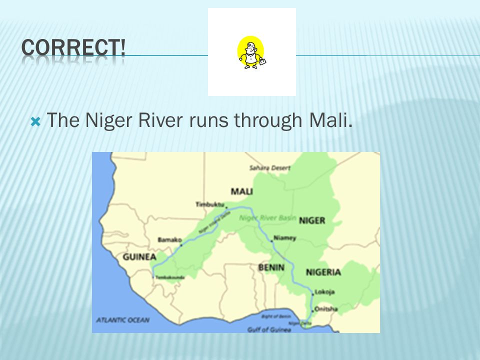 CORRECT! The Niger River runs through Mali.