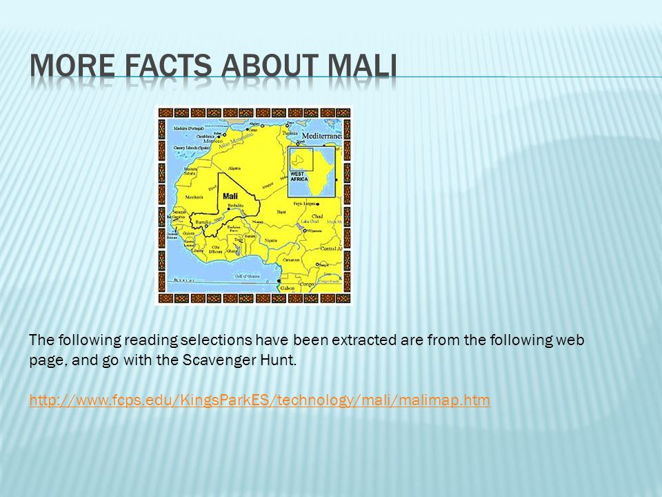 More Facts about Mali The following reading selections have been extracted are from the following web page, and go with the Scavenger Hunt.