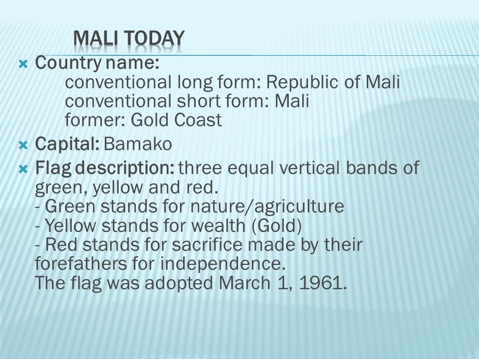 Mali Today Country name: conventional long form: Republic of Mali conventional short form: Mali former: Gold Coast.