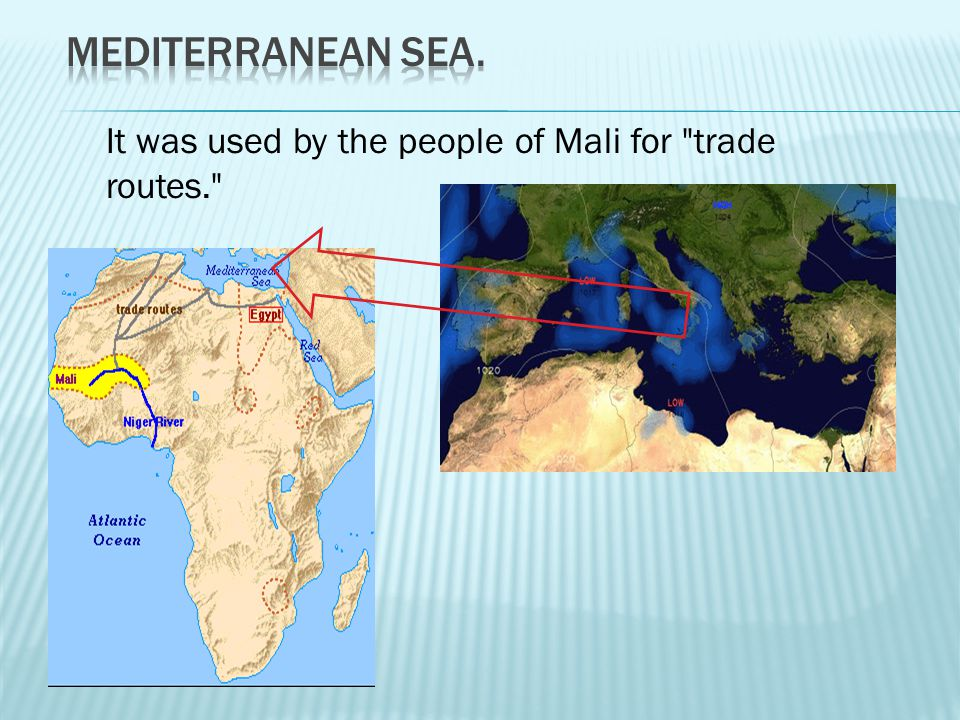 Mediterranean Sea. It was used by the people of Mali for trade routes.