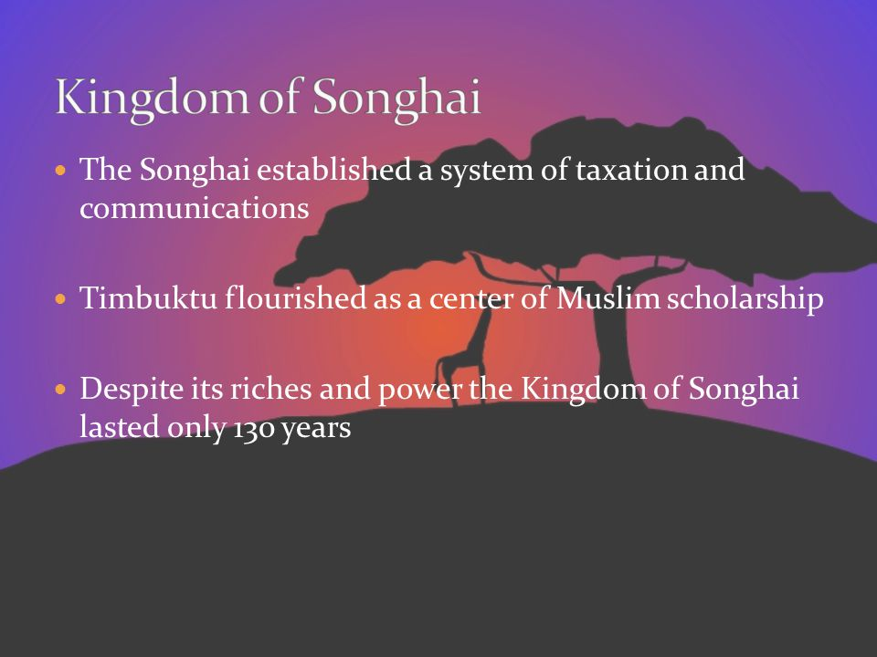 Kingdom of Songhai The Songhai established a system of taxation and communications. Timbuktu flourished as a center of Muslim scholarship.