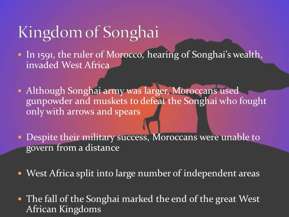 Kingdom of Songhai In 1591, the ruler of Morocco, hearing of Songhai's wealth, invaded West Africa.