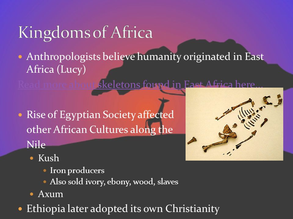Kingdoms of Africa Anthropologists believe humanity originated in East Africa (Lucy) Read more about skeletons found in East Africa here...