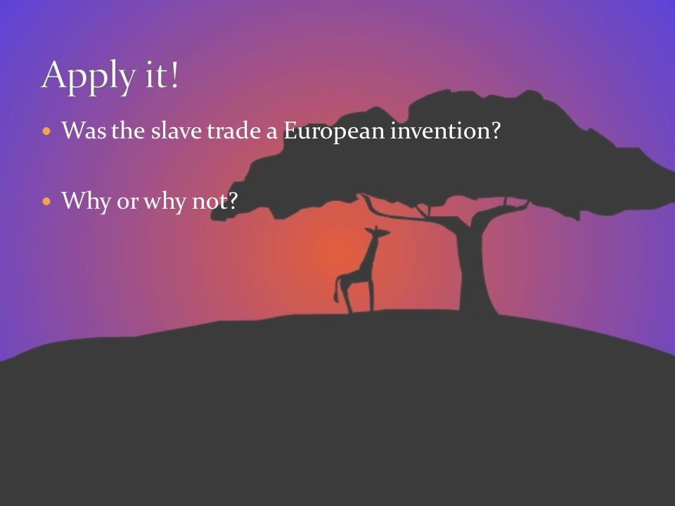 Apply it! Was the slave trade a European invention Why or why not