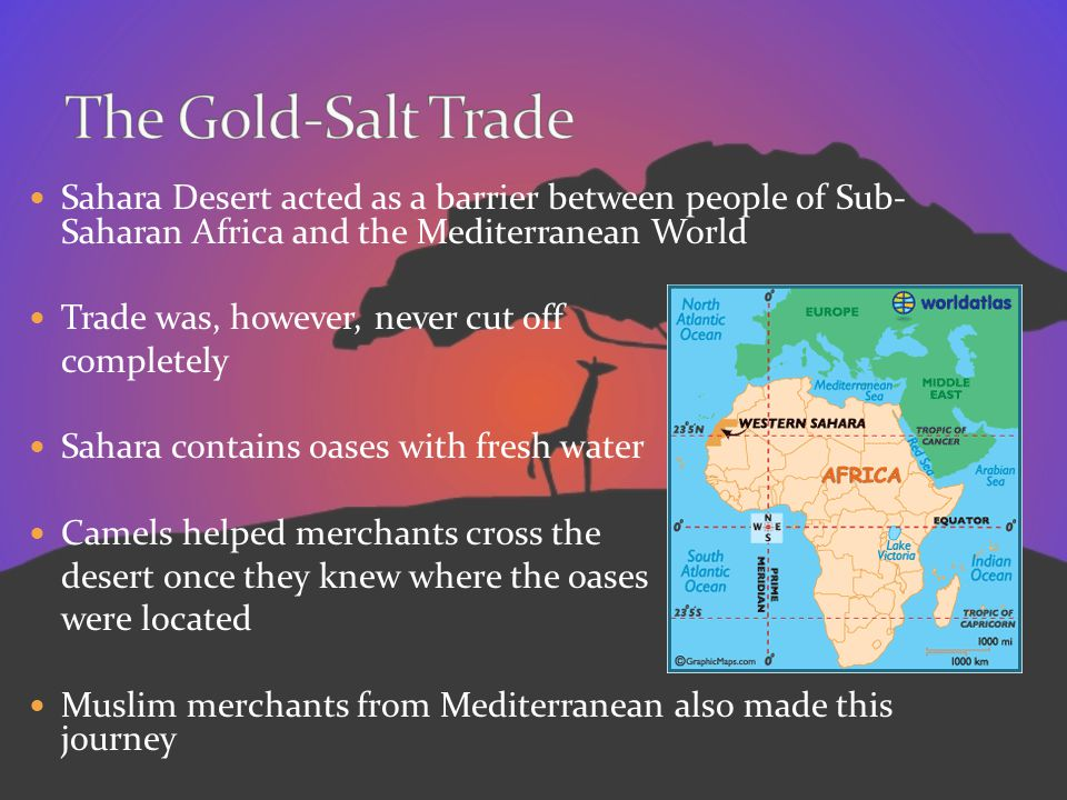 The Gold-Salt Trade Sahara Desert acted as a barrier between people of Sub- Saharan Africa and the Mediterranean World.