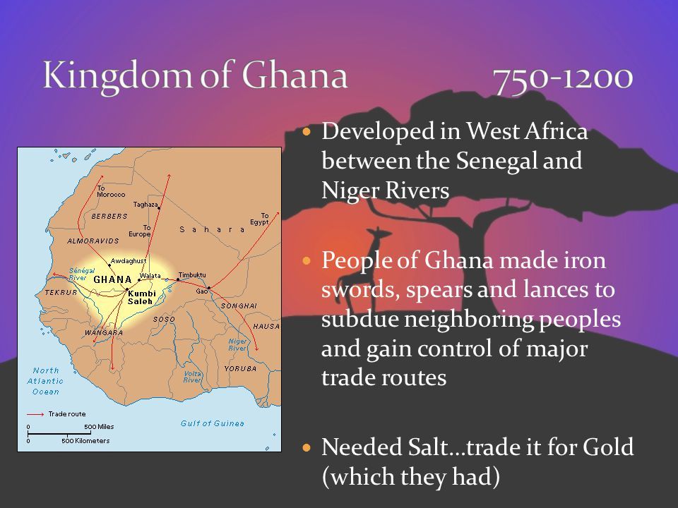 Kingdom of Ghana 750-1200 Developed in West Africa between the Senegal and Niger Rivers.