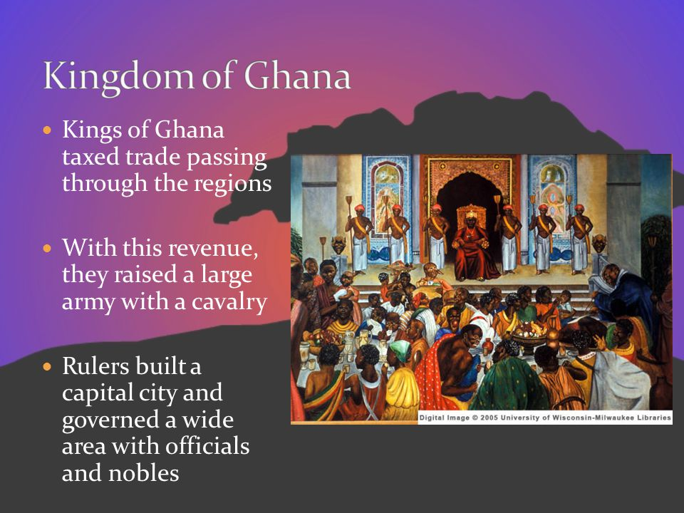 Kingdom of Ghana Kings of Ghana taxed trade passing through the regions. With this revenue, they raised a large army with a cavalry.