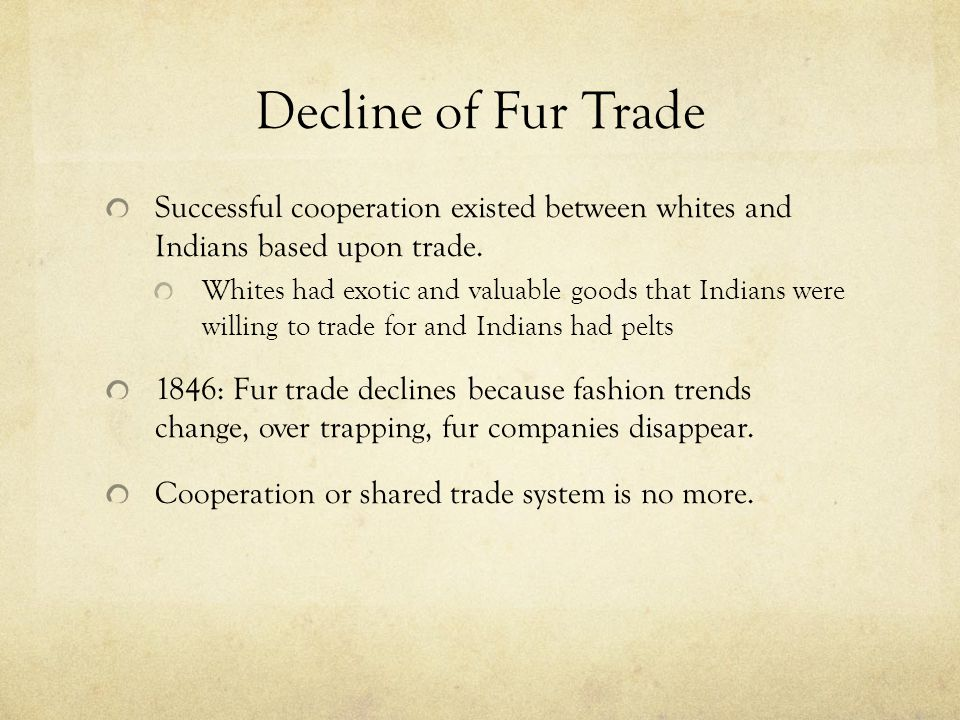 Decline of Fur Trade Successful cooperation existed between whites and Indians based upon trade.