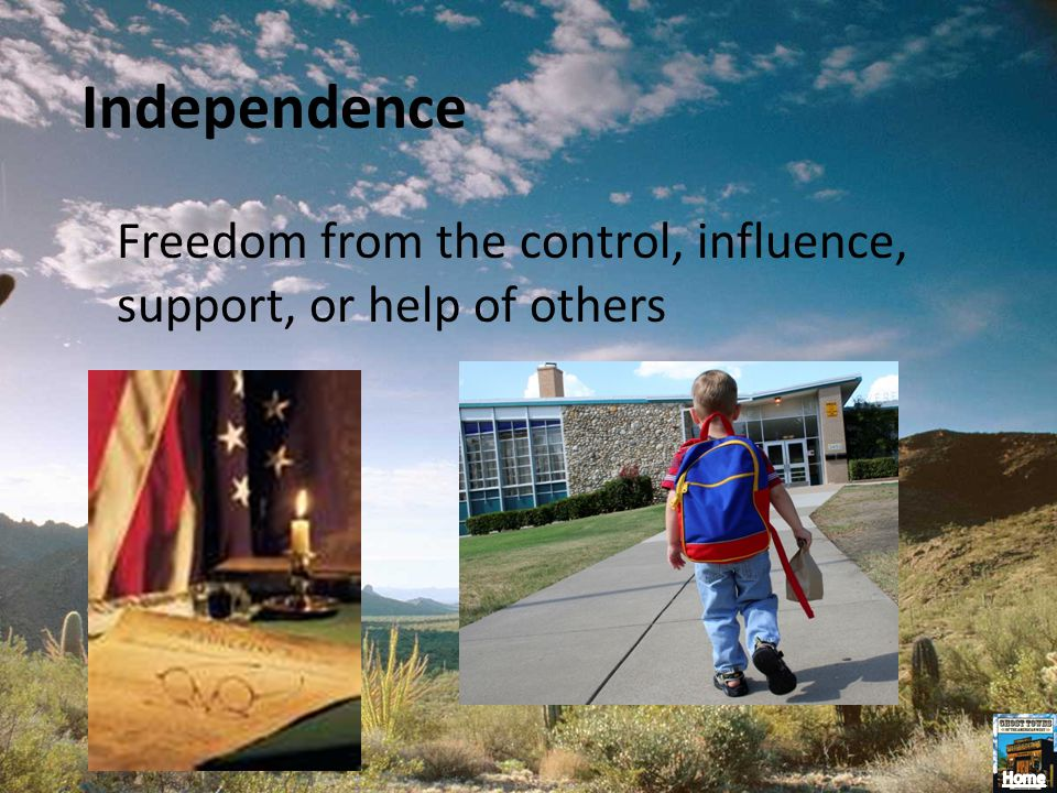 Independence Freedom from the control, influence, support, or help of others