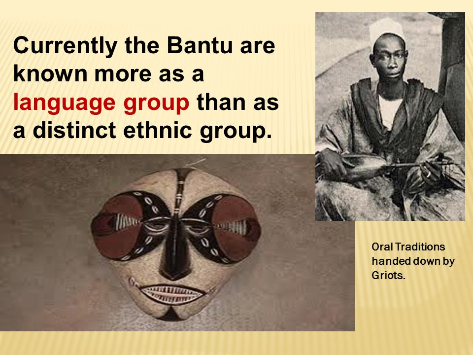 Currently the Bantu are known more as a language group than as a distinct ethnic group.