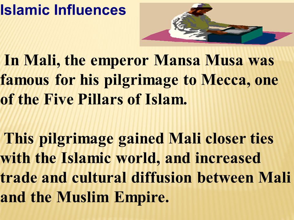 Islamic Influences In Mali, the emperor Mansa Musa was famous for his pilgrimage to Mecca, one of the Five Pillars of Islam.
