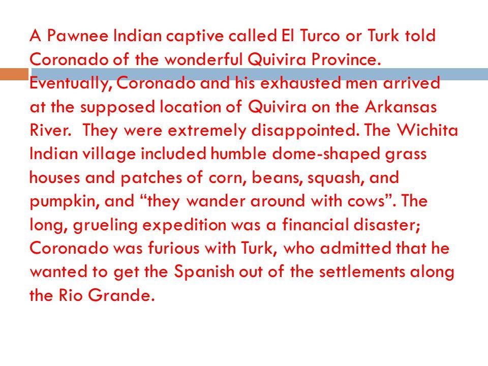 A Pawnee Indian captive called El Turco or Turk told Coronado of the wonderful Quivira Province.