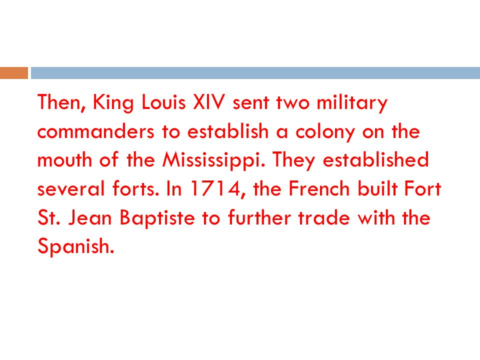 Then, King Louis XIV sent two military commanders to establish a colony on the mouth of the Mississippi.